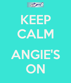 Poster: KEEP CALM  ANGIE'S ON