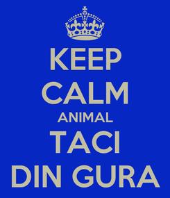 Poster: KEEP CALM ANIMAL TACI DIN GURA