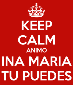 Poster: KEEP CALM ANIMO INA MARIA TU PUEDES