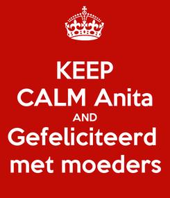 Poster: KEEP CALM Anita AND Gefeliciteerd  met moeders