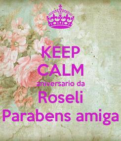Poster: KEEP CALM aniversario da Roseli Parabens amiga