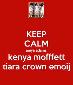 Poster: KEEP CALM aniya adams kenya mofffett tiara crown emoij