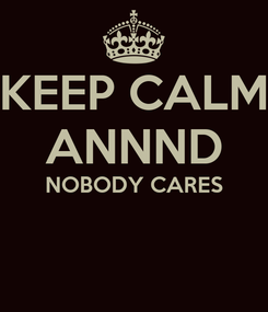 Poster: KEEP CALM ANNND NOBODY CARES