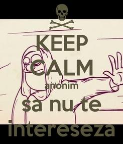Poster: KEEP CALM anonim sa nu te intereseza
