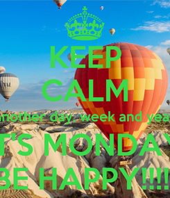 Poster: KEEP CALM another day, week and year iT'S MONDAY BE HAPPY!!!!!
