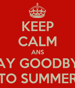 Poster: KEEP CALM ANS SAY GOODBYE TO SUMMER
