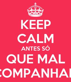 Poster: KEEP CALM ANTES SÓ QUE MAL ACOMPANHADO