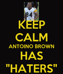 """Poster: KEEP CALM ANTOINO BROWN HAS """"HATERS"""""""