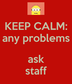 Poster: KEEP CALM: any problems  ask staff