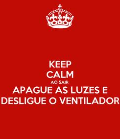Poster: KEEP CALM AO SAIR  APAGUE AS LUZES E DESLIGUE O VENTILADOR
