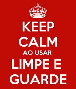Poster: KEEP CALM AO USAR  LIMPE E  GUARDE