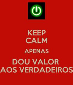 Poster: KEEP CALM APENAS DOU VALOR  AOS VERDADEIROS