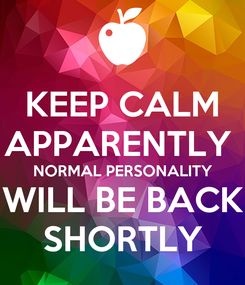 Poster: KEEP CALM APPARENTLY  NORMAL PERSONALITY WILL BE BACK SHORTLY