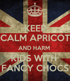 Poster: KEEP CALM APRICOT AND HARM  KIDS WITH  FANCY CHOCS