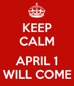 Poster: KEEP CALM  APRIL 1 WILL COME