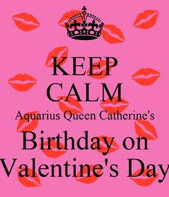 Poster: KEEP CALM Aquarius Queen Catherine's Birthday on Valentine's Day