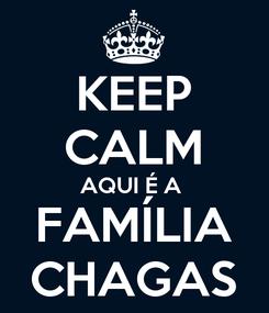 Poster: KEEP CALM AQUI É A  FAMÍLIA CHAGAS