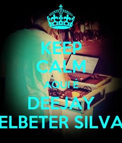 Poster: KEEP CALM AQUI É DEEJAY ELBETER SILVA