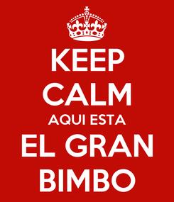 Poster: KEEP CALM AQUI ESTA EL GRAN BIMBO