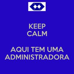 Poster: KEEP CALM  AQUI TEM UMA ADMINISTRADORA