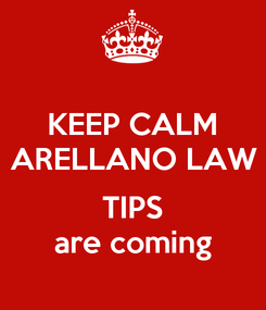 Poster: KEEP CALM ARELLANO LAW  TIPS are coming