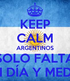 Poster: KEEP CALM ARGENTINOS SOLO FALTA UN DÍA Y MEDIO