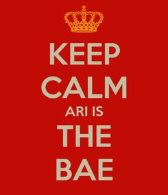 Poster: KEEP CALM ARI IS THE BAE