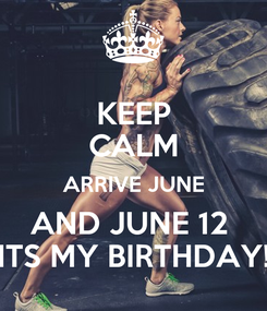 Poster: KEEP CALM ARRIVE JUNE AND JUNE 12  ITS MY BIRTHDAY!