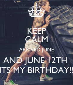 Poster: KEEP CALM ARRIVED JUNE AND JUNE 12TH  ITS MY BIRTHDAY!!