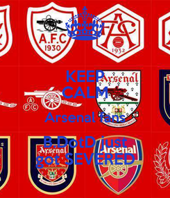 Poster: KEEP CALM Arsenal fans B.DotD just got SEVERED