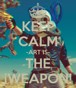 Poster: KEEP CALM -ART IS- THE ¡WEAPON!