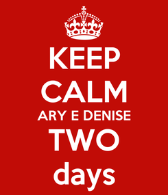 Poster: KEEP CALM ARY E DENISE TWO days