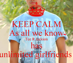 Poster: KEEP CALM As all we know Tee R Jackson has unlimited girlfriends