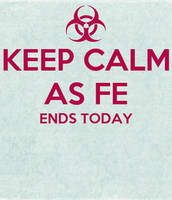 Poster: KEEP CALM AS FE ENDS TODAY