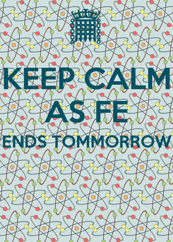 Poster: KEEP CALM AS FE ENDS TOMMORROW