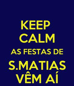Poster: KEEP  CALM AS FESTAS DE S.MATIAS VÊM AÍ