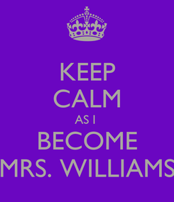 Poster: KEEP CALM AS I  BECOME MRS. WILLIAMS