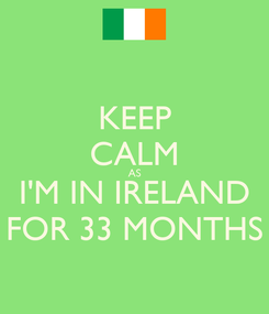 Poster: KEEP CALM AS I'M IN IRELAND FOR 33 MONTHS