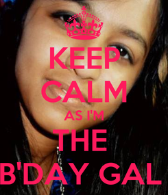 Poster: KEEP CALM AS I'M THE  B'DAY GAL