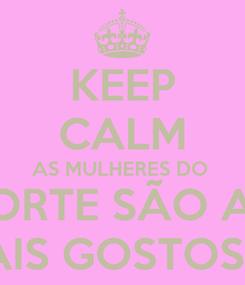 Poster: KEEP CALM AS MULHERES DO  NORTE SÃO AS  MAIS GOSTOSAS