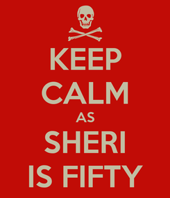 Poster: KEEP CALM AS SHERI IS FIFTY