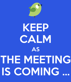 Poster: KEEP CALM AS THE MEETING IS COMING ...