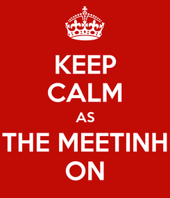 Poster: KEEP CALM AS THE MEETINH ON