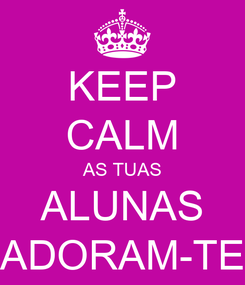 Poster: KEEP CALM AS TUAS ALUNAS ADORAM-TE