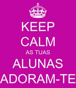 Poster: KEEP CALM AS TUAS ALUNAS ADORAM-TE