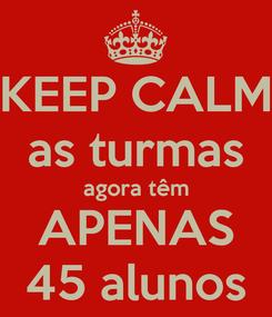 Poster: KEEP CALM as turmas agora têm APENAS 45 alunos