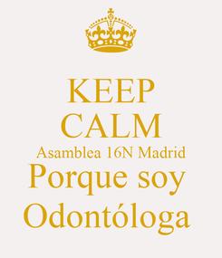Poster: KEEP CALM Asamblea 16N Madrid Porque soy  Odontóloga