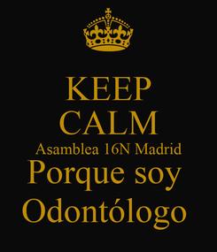 Poster: KEEP CALM Asamblea 16N Madrid Porque soy  Odontólogo