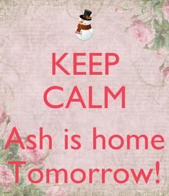 Poster: KEEP CALM  Ash is home Tomorrow!