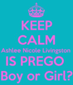 Poster: KEEP CALM Ashlee Nicole Livingston  IS PREGO  Boy or Girl?